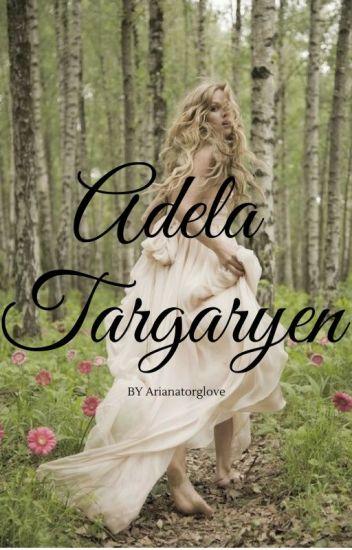 Adela Targaryen (Game Of thrones Fanfiction) (ON HOLD