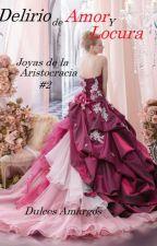 Delirio de Amor y Locura(Joyas de la Aristocracia #2) by FlorAgus2016