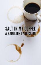 Salt In My Coffee: A Hamilton Fanfiction by Indigotoad29 and suehsu75 by suehsu75