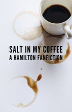 • Salt In My Coffee • A Hamilton Fanfiction • By Indigotoad29 and viiennea by viiennea