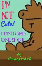 I'm not cute! {TomTord Oneshot} by GingeraleX