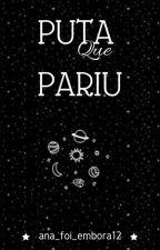 PUTA QUE PARIU by Ana_foi_embora12