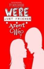 We're Just Friends... Aren't We? (Finished) by sherlockedd