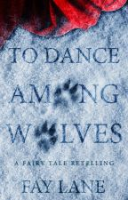 To Dance Among Wolves | A Fairy Tale by FayLane