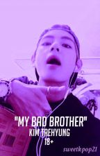 ''MY BAD BROTHER''kim taehyung 18+ by sweetkpop21