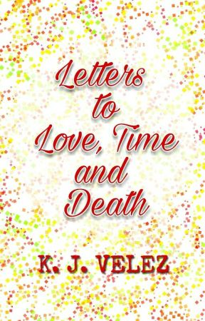 Letters to Love, Time and Death by KatieJVelez