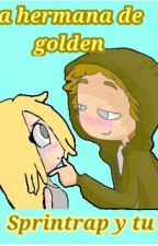 la hermana de Golden (Sprintrap Y Tu)  by sprinbonnie__824