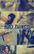 BAD THINGS ❤(G!P) by calletfour