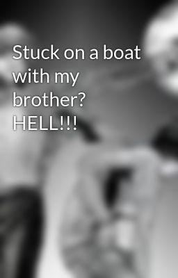 Stuck on a boat with my brother? HELL!!!