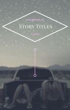 ☆*:.。. o(ʘᴥʘ) Story Titles (ʘᴥʘ)o .。.:*☆ by xXx_whatever_xXx