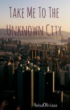 Take me to the Unknown City|The City Series| by AnisaOliviaaa