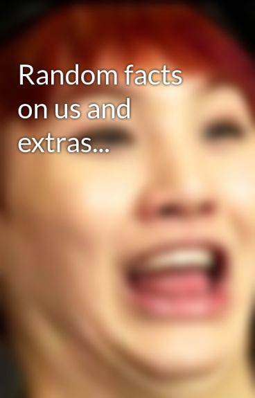 Random facts on us and extras... by TheSmexySkittleBoyz
