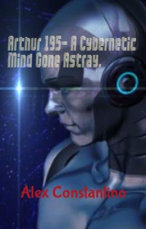 Arthur 195- A Cybernetic Mind gone astray by virata