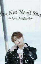 I'm Not Need You /•/ Jeon Jungkook by Sakura_Unchina