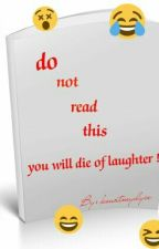 Do Not Read This You Will Die Of Laughter by Kourtneydyce