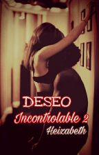 Deseo incontrolable 2 by Heizabeth