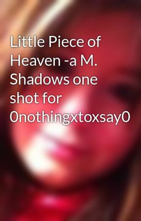 Little Piece of Heaven -a M. Shadows one shot for 0nothingxtoxsay0 by MCRchic03