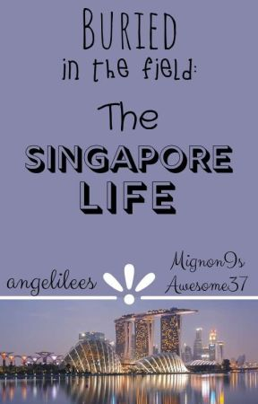 BURIED IN THE FIELD: The Singapore Life by angelilees