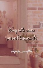 (Complete~)Living With the 7 Pervert Housemate/Heroes by kkii_kwonlya