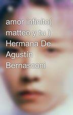 amor infinito( matteo y tu ) Hermana De Agustín Bernasconi by MacaAguayo