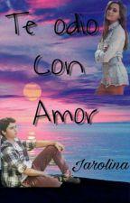 Te Odio con Amor #Jarolina by anypas