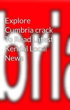Explore Cumbria crack To Read Latest Kendal Local News by cumbriacrack