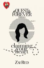 A QUEST TO FOREVER Trilogy 3: CLAIMING YOUR HEART by Zai_viBritannia