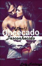 [COMPLETO] OBCECADO - Desconhecido  by Lady_forlanye