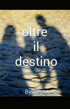 oltre il destino [COMPLETA] by lallalau_