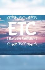 ETC [ Random fan-fiction ]   by MirrorMaskMatsushita