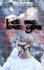 Let Me Love You|||BTS Kim Taehyung ~fanfiction~ by TTaeTaeT