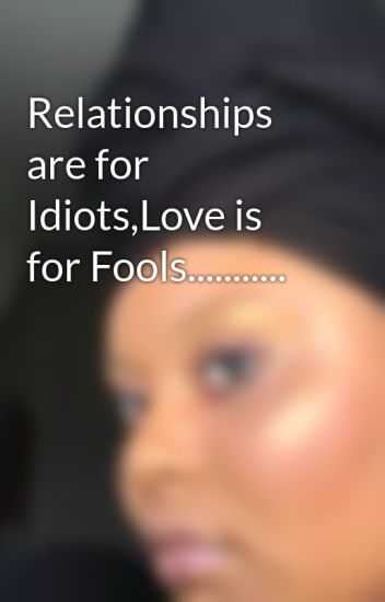 Relationships are for Idiots,Love is for Fools...........