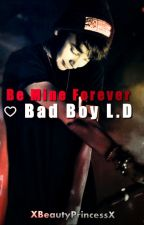 Be Mine forever  ♡ Bad Boy L.D by XBeautyPrincessX