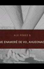 Me enamoré de vo,ahueonao. >TERMINADA<. by AleChufliiii