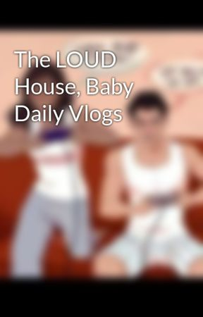 the loud house baby daily vlogs the baby is coming wattpad