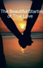 The Beautiful Starting of True Love by HelplessRomantic_12