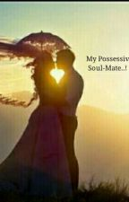 My Possessive Soul-Mate..! by glaciaaa