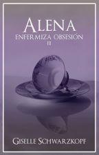 Alena // Enfermiza obsesión 3  by GiselleSchwarzkopf