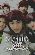Seventeen, and a girl roommate? by BTSEXOFanFicReader