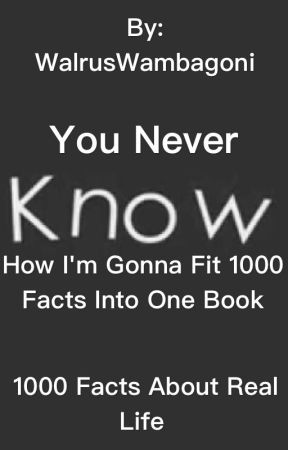 1000 Facts about REAL LIFE by WalrusWambagoni