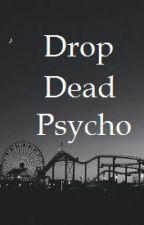 Drop Dead Psycho by geekyfreackingg