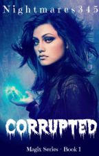 Corrupted - Book 1 of the Magix Series by Nightmares345