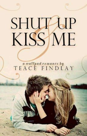 Shut up & kiss me by TeaceFindlay