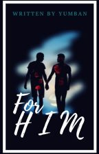 For HIM [Short Story] [M2M] [Completed] by YumBAn