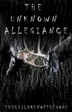 The Unknown Allegiance by TheChildrenOfTheGods
