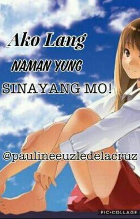 Ako Lang Naman Yung Sinayang Mo! by PaulineEuzleDelaCruz