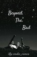 Beyond The Bad (ON HOLD) by emilia_ramos
