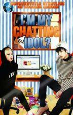 I'm Chatting My Idol? (COMPLETED) by OmOsheneu