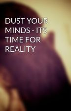 DUST YOUR MINDS - ITS TIME FOR REALITY by lovelycharm_PJ