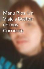 Manu Rios: Un Viaje a Boston no muy Corriente by JuanmaRiosMusic